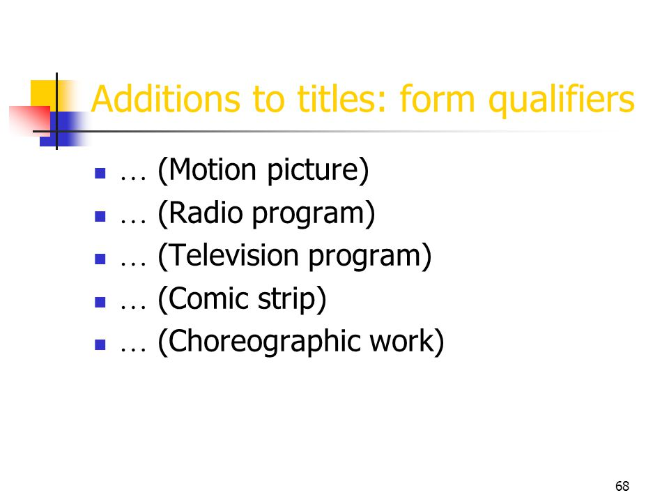 68 Additions to titles: form qualifiers … (Motion picture) … (Radio program) … (Television program) … (Comic strip) … (Choreographic work)