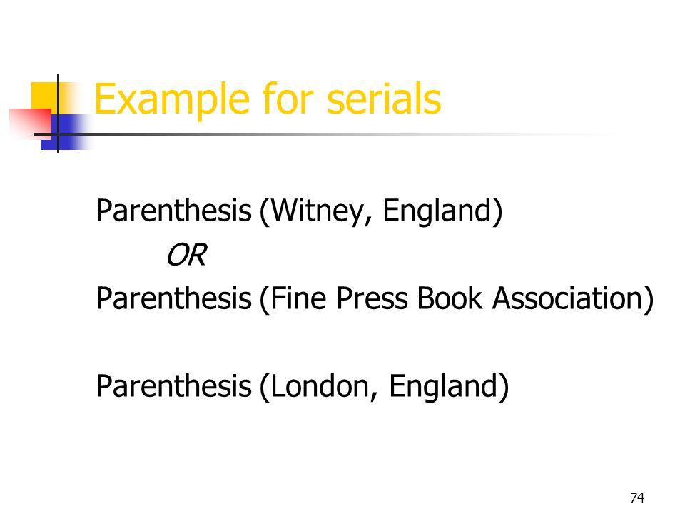 74 Example for serials Parenthesis (Witney, England) OR Parenthesis (Fine Press Book Association) Parenthesis (London, England)