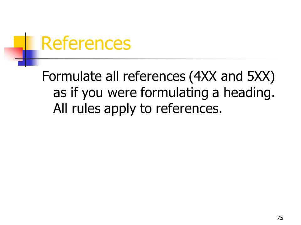 75 References Formulate all references (4XX and 5XX) as if you were formulating a heading. All rules apply to references.
