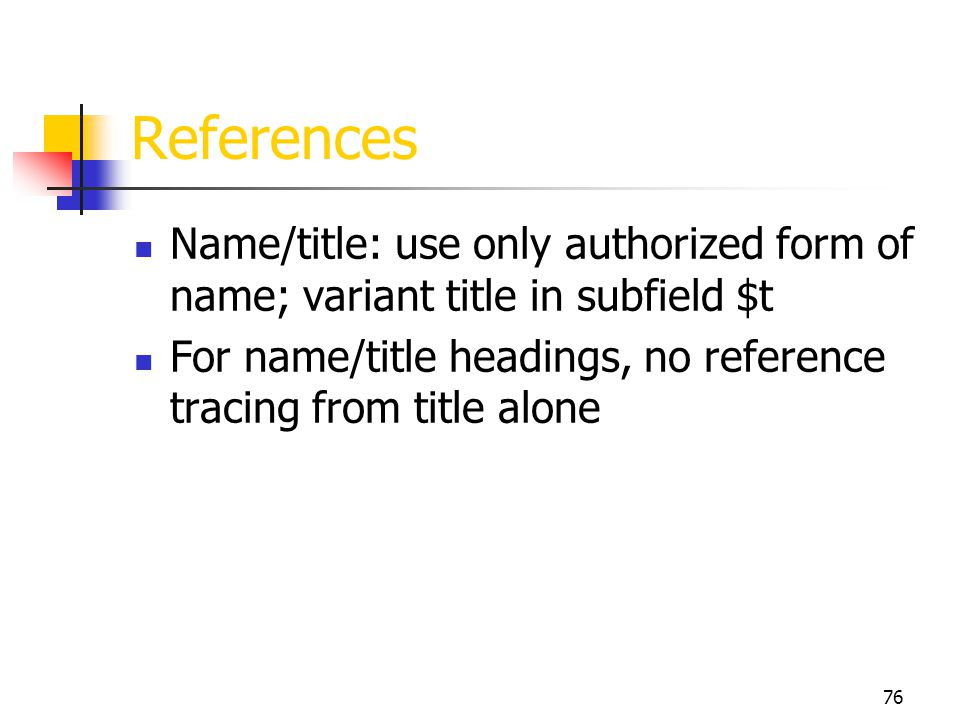 76 References Name/title: use only authorized form of name; variant title in subfield $t For name/title headings, no reference tracing from title alon