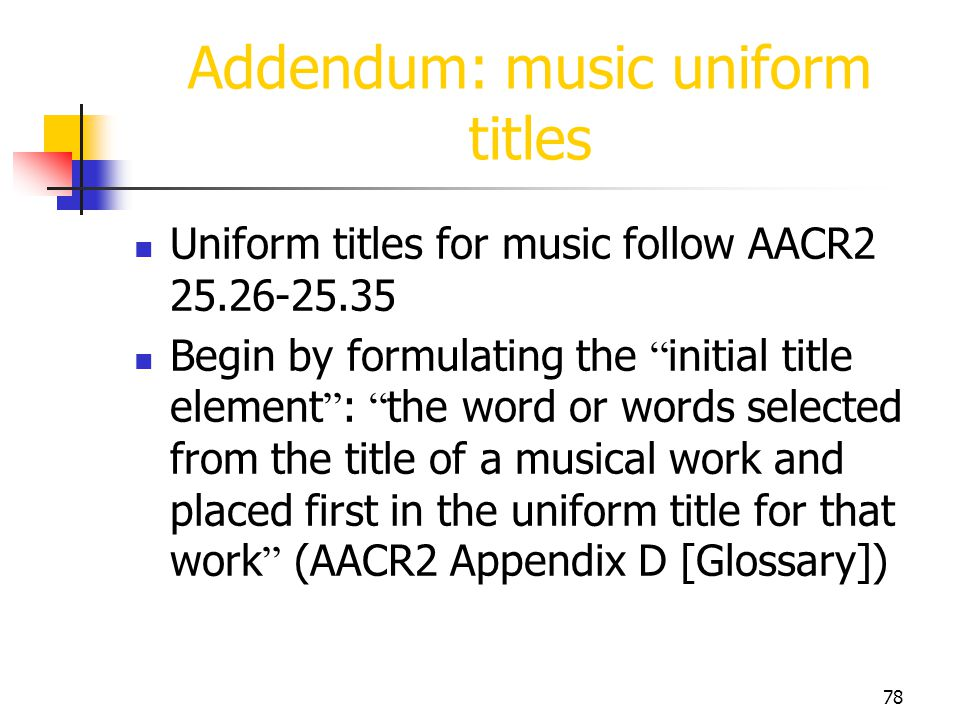 78 Uniform titles for music follow AACR2 25.26-25.35 Begin by formulating the initial title element : the word or words selected from the title of a m