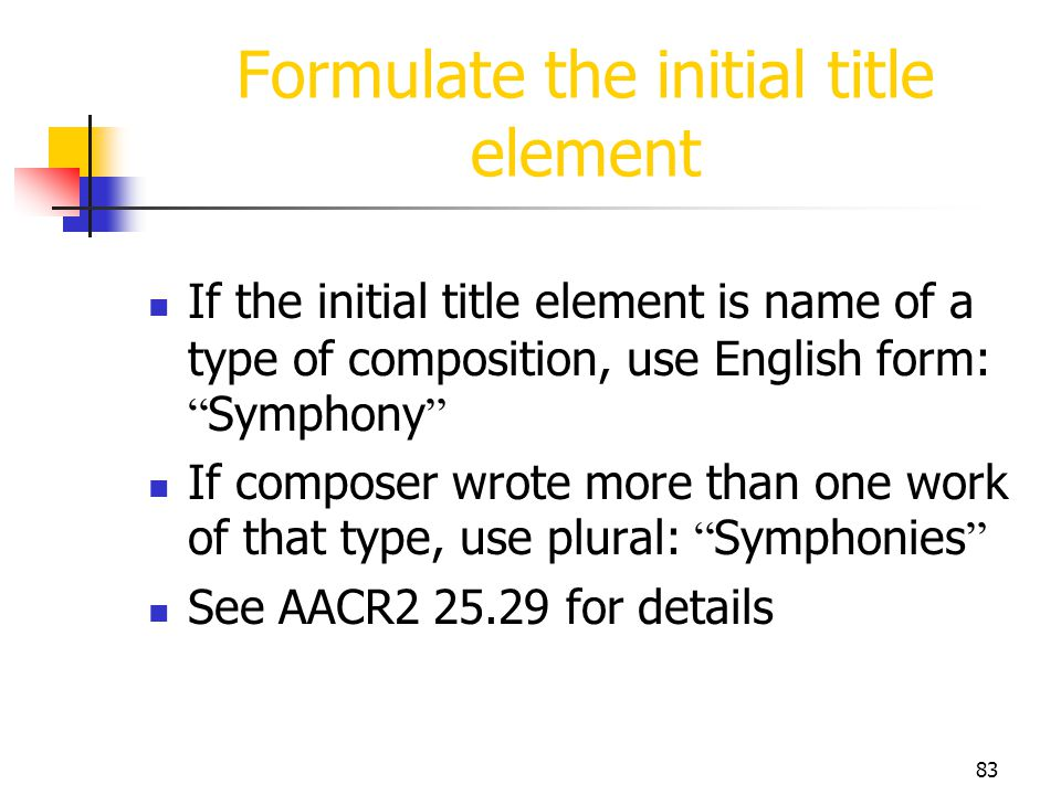 83 Formulate the initial title element If the initial title element is name of a type of composition, use English form: Symphony If composer wrote mor