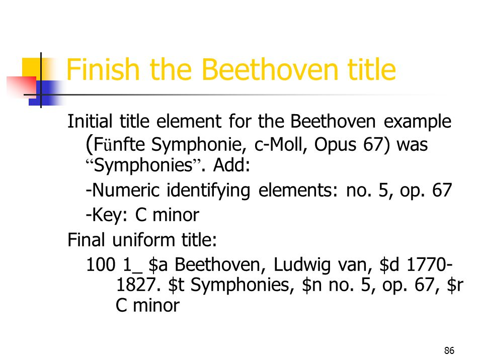 86 Finish the Beethoven title Initial title element for the Beethoven example ( F ü nfte Symphonie, c-Moll, Opus 67) was Symphonies. Add: -Numeric ide