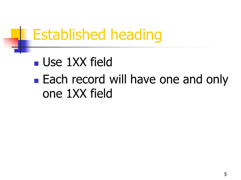 5 Established heading Use 1XX field Each record will have one and only one 1XX field