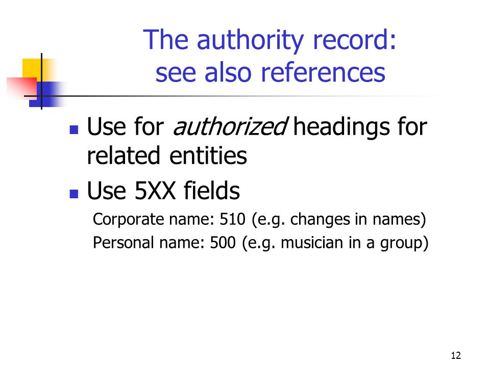 12 The authority record: see also references Use for authorized headings for related entities Use 5XX fields Corporate name: 510 (e.g. changes in name