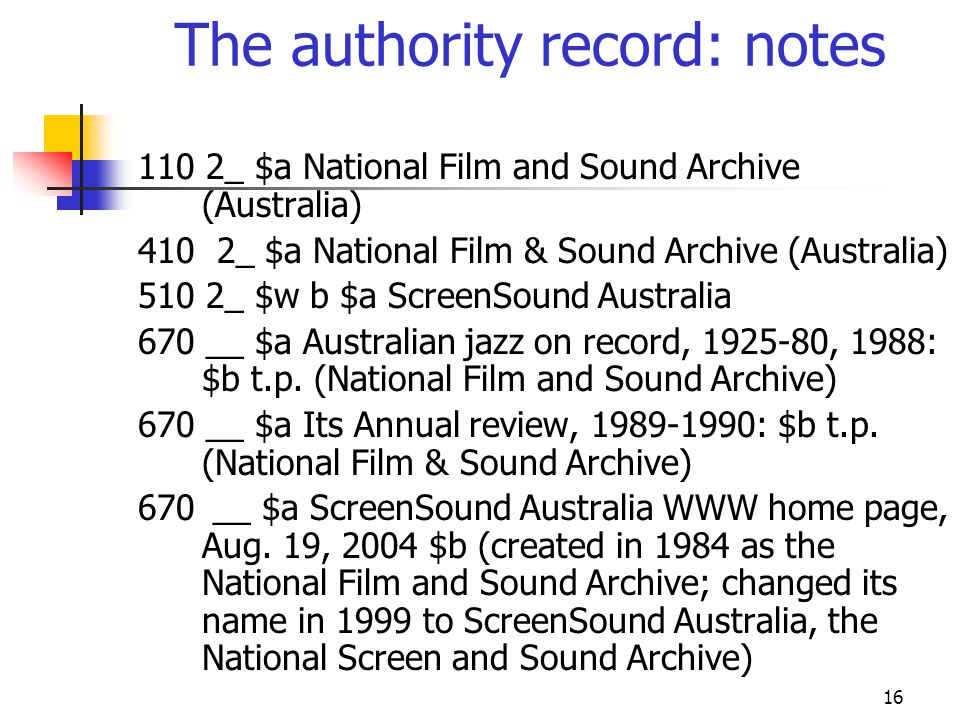 16 The authority record: notes 110 2_ $a National Film and Sound Archive (Australia) 410 2_ $a National Film & Sound Archive (Australia) 510 2_ $w b $