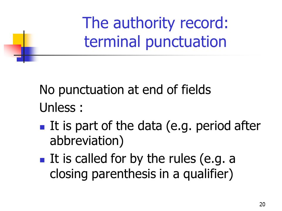 20 The authority record: terminal punctuation No punctuation at end of fields Unless : It is part of the data (e.g. period after abbreviation) It is c