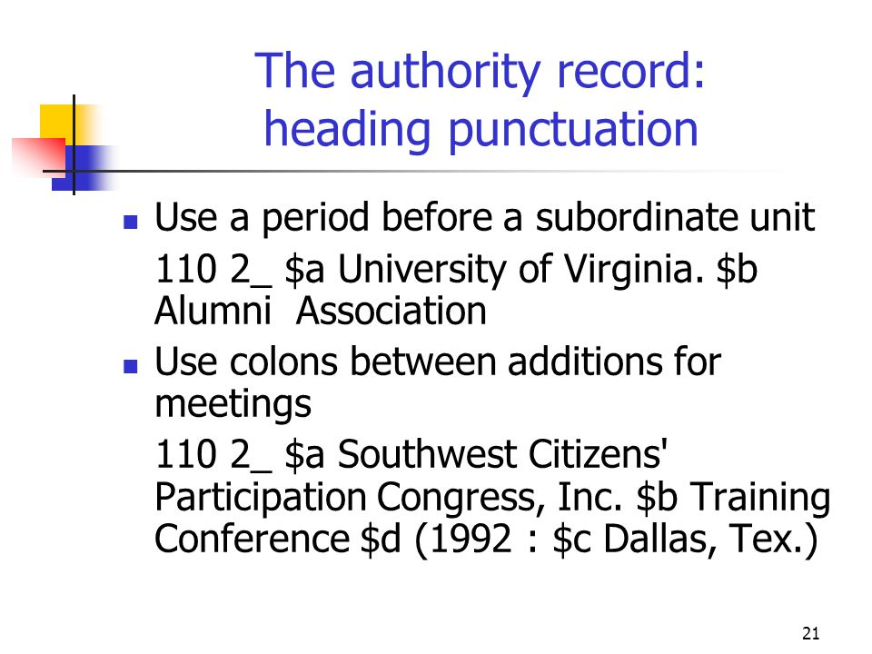 21 The authority record: heading punctuation Use a period before a subordinate unit 110 2_ $a University of Virginia. $b Alumni Association Use colons