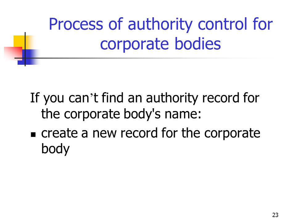 23 Process of authority control for corporate bodies If you can t find an authority record for the corporate body's name: create a new record for the