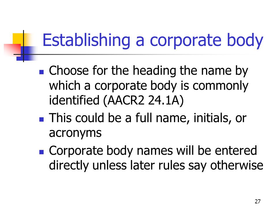 27 Establishing a corporate body Choose for the heading the name by which a corporate body is commonly identified (AACR2 24.1A) This could be a full n