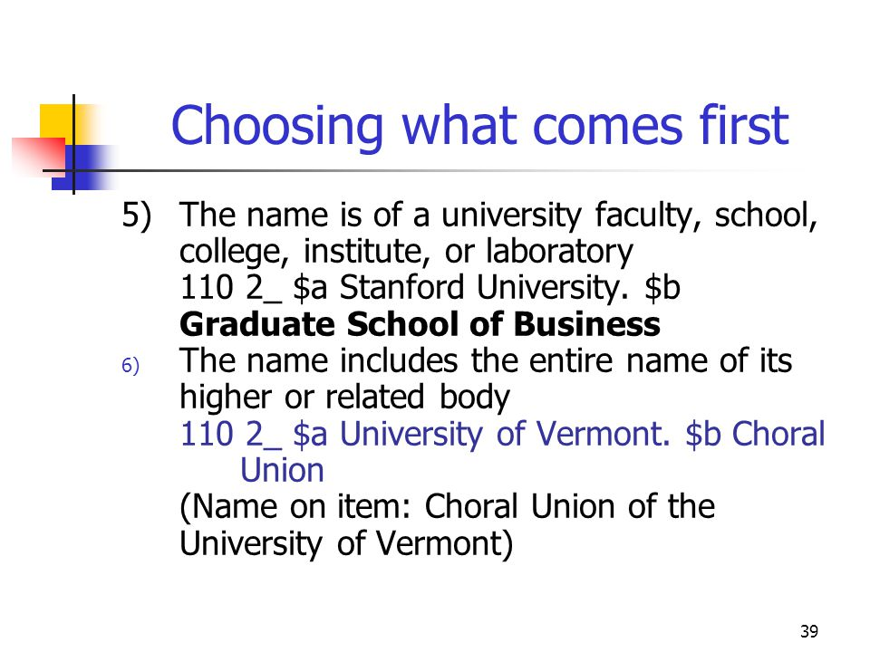 39 Choosing what comes first 5)The name is of a university faculty, school, college, institute, or laboratory 110 2_ $a Stanford University. $b Gradua