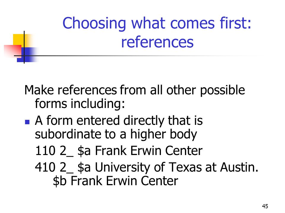 45 Choosing what comes first: references Make references from all other possible forms including: A form entered directly that is subordinate to a hig