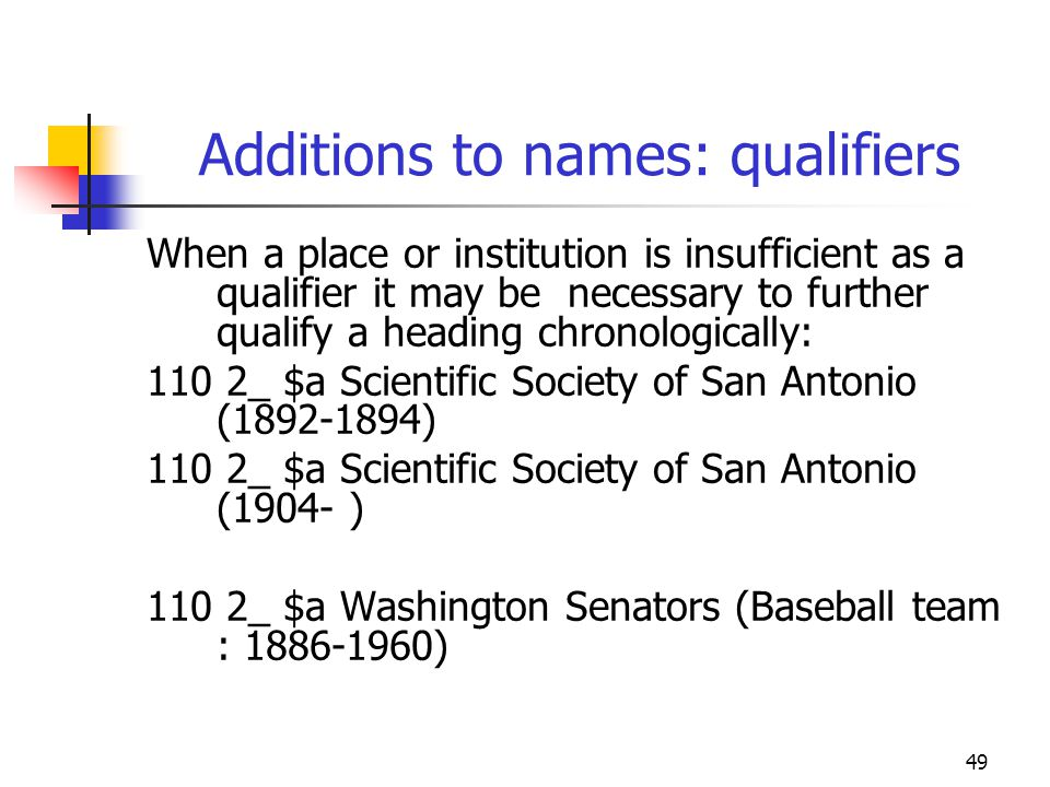 49 Additions to names: qualifiers When a place or institution is insufficient as a qualifier it may be necessary to further qualify a heading chronolo