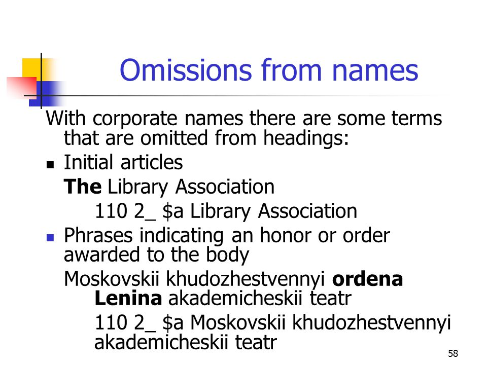 58 Omissions from names With corporate names there are some terms that are omitted from headings: Initial articles The Library Association 110 2_ $a L
