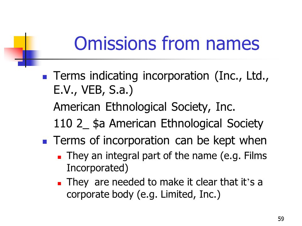 59 Omissions from names Terms indicating incorporation (Inc., Ltd., E.V., VEB, S.a.) American Ethnological Society, Inc. 110 2_ $a American Ethnologic