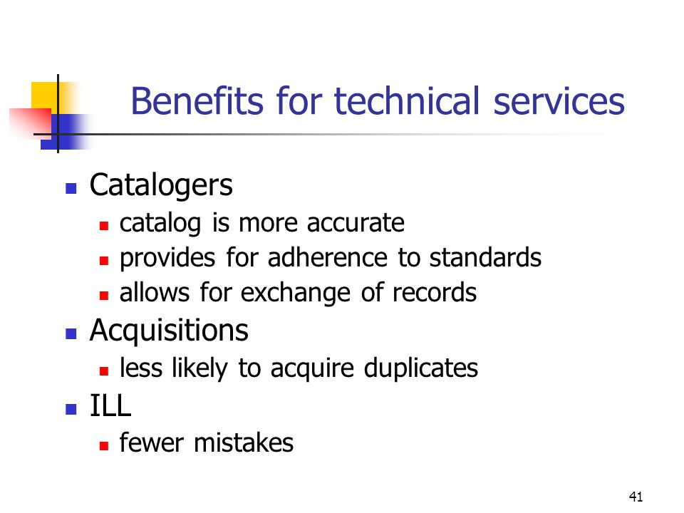 41 Benefits for technical services Catalogers catalog is more accurate provides for adherence to standards allows for exchange of records Acquisitions