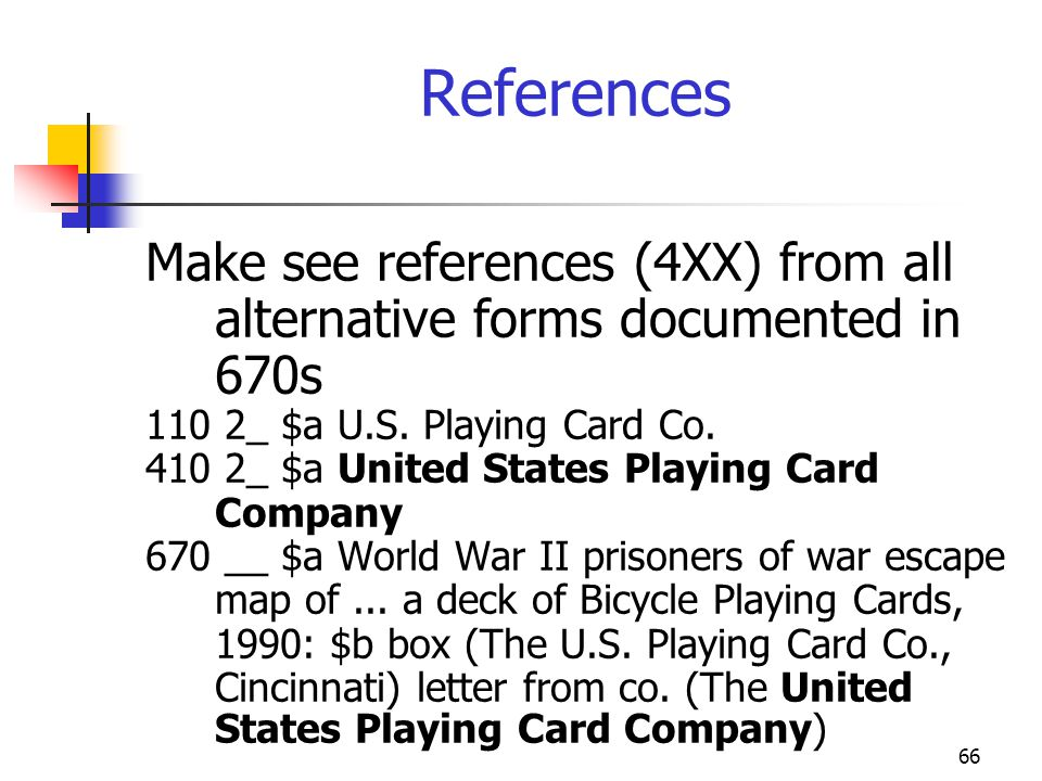 66 References Make see references (4XX) from all alternative forms documented in 670s 110 2_ $a U.S. Playing Card Co. 410 2_ $a United States Playing
