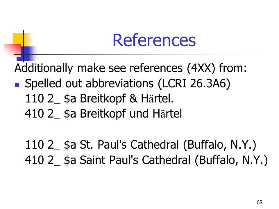 68 References Additionally make see references (4XX) from: Spelled out abbreviations (LCRI 26.3A6) 110 2_ $a Breitkopf & H ä rtel. 410 2_ $a Breitkopf