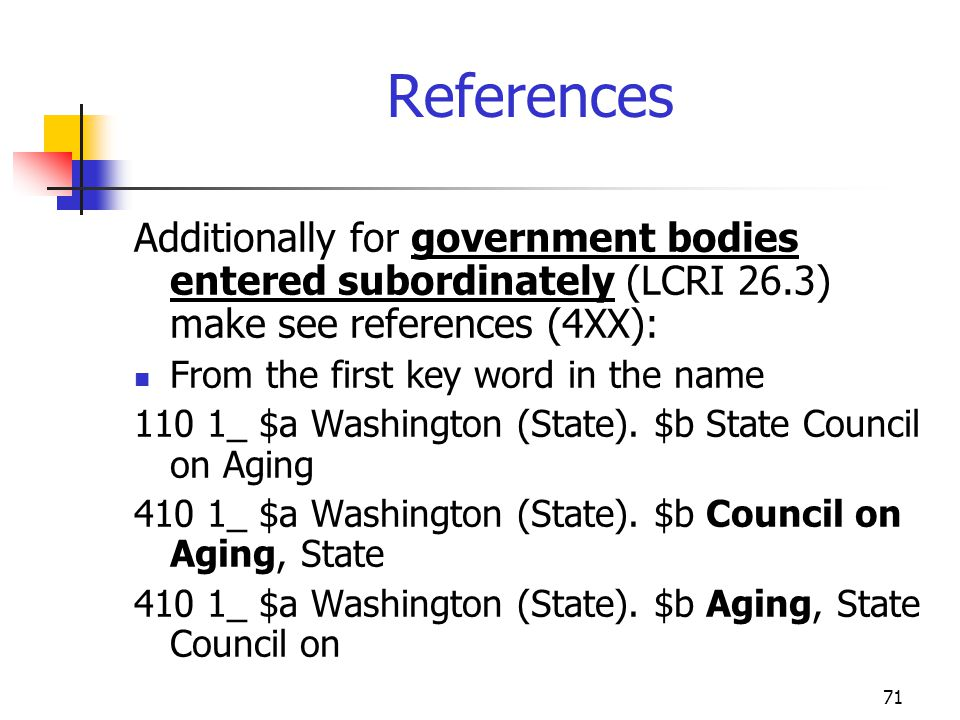 71 References Additionally for government bodies entered subordinately (LCRI 26.3) make see references (4XX): From the first key word in the name 110