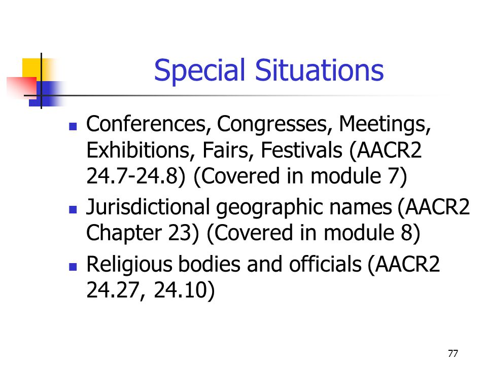 77 Special Situations Conferences, Congresses, Meetings, Exhibitions, Fairs, Festivals (AACR2 24.7-24.8) (Covered in module 7) Jurisdictional geograph