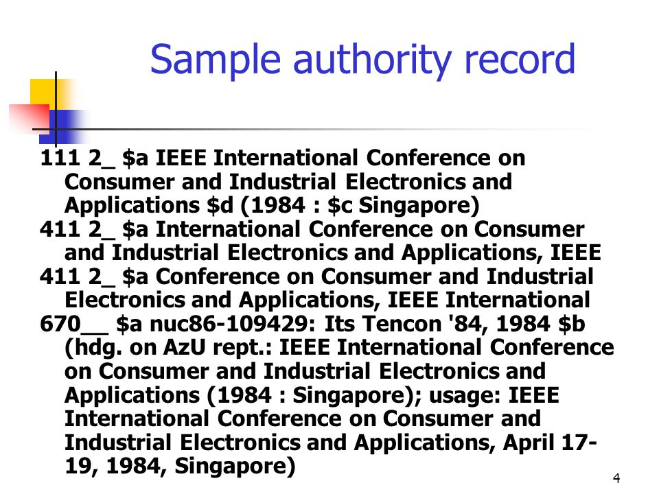 4 Sample authority record 111 2_ $a IEEE International Conference on Consumer and Industrial Electronics and Applications $d (1984 : $c Singapore) 411