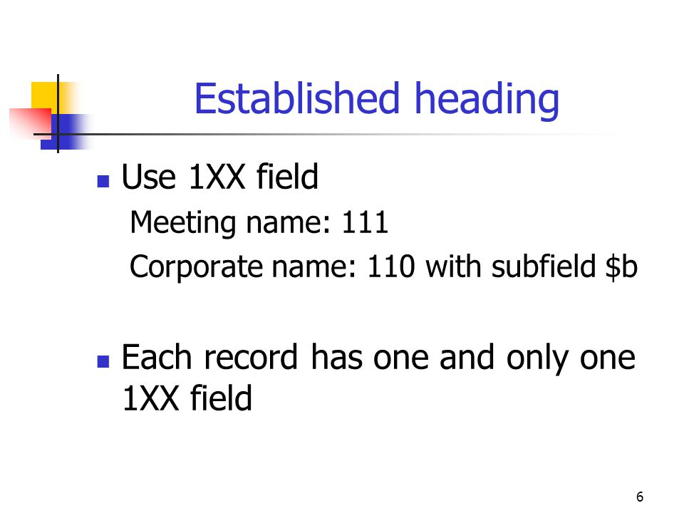 6 Established heading Use 1XX field Meeting name: 111 Corporate name: 110 with subfield $b Each record has one and only one 1XX field