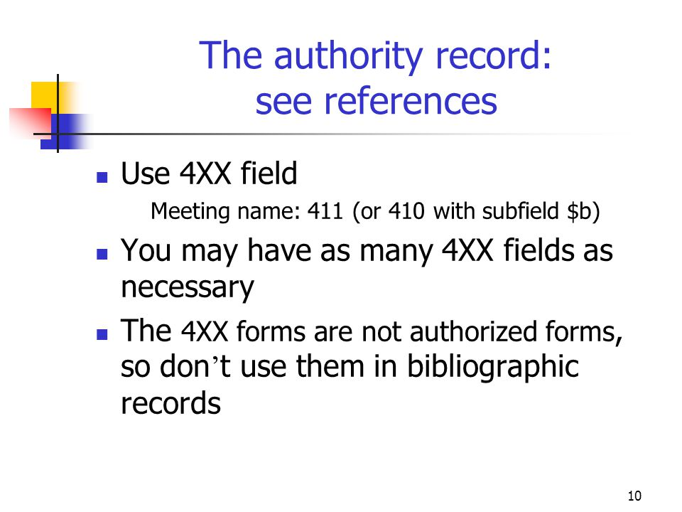 10 The authority record: see references Use 4XX field Meeting name: 411 (or 410 with subfield $b) You may have as many 4XX fields as necessary The 4XX