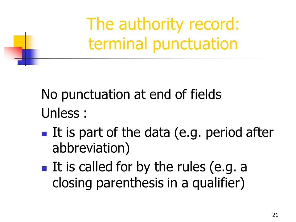 21 The authority record: terminal punctuation No punctuation at end of fields Unless : It is part of the data (e.g. period after abbreviation) It is c