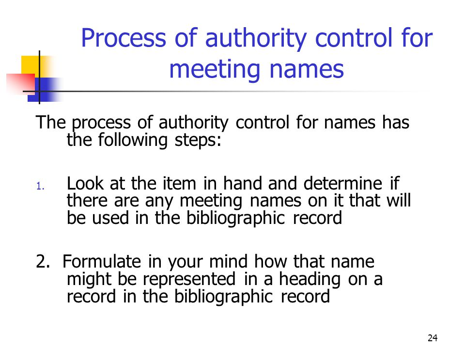 24 Process of authority control for meeting names The process of authority control for names has the following steps: 1. Look at the item in hand and