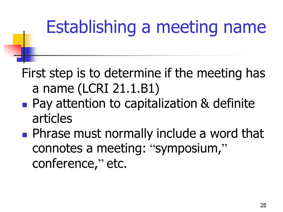 28 Establishing a meeting name First step is to determine if the meeting has a name (LCRI 21.1.B1) Pay attention to capitalization & definite articles