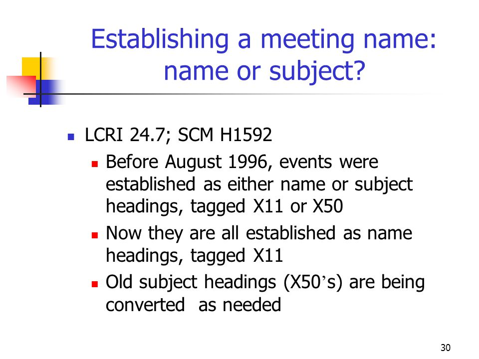 30 Establishing a meeting name: name or subject? LCRI 24.7; SCM H1592 Before August 1996, events were established as either name or subject headings,