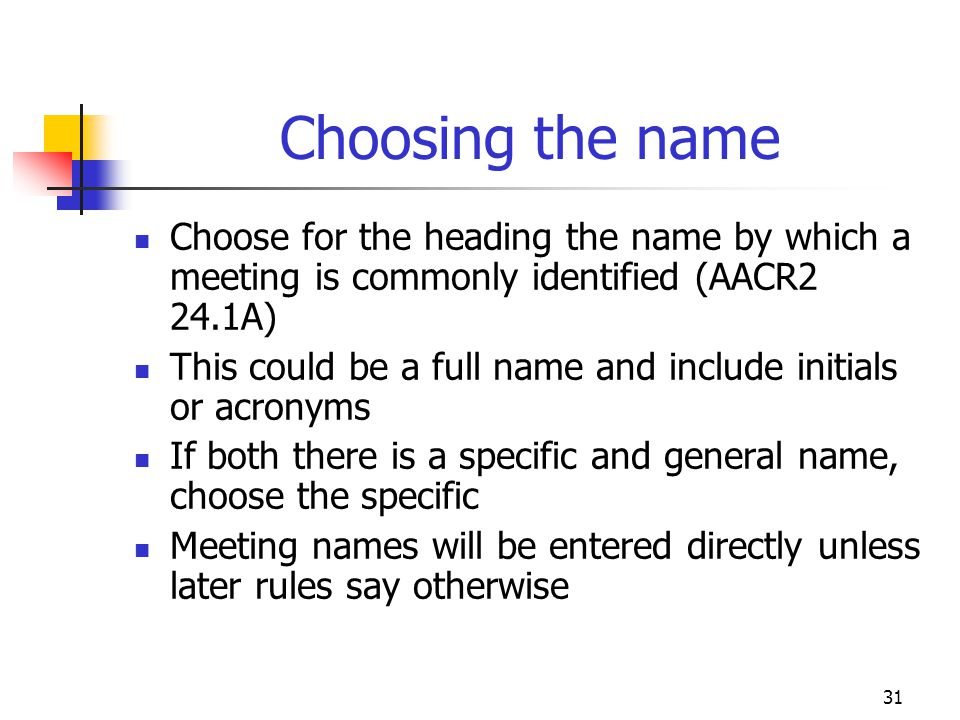 31 Choosing the name Choose for the heading the name by which a meeting is commonly identified (AACR2 24.1A) This could be a full name and include ini