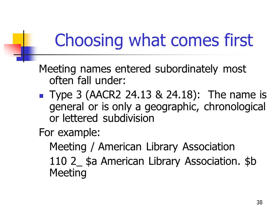 38 Choosing what comes first Meeting names entered subordinately most often fall under: Type 3 (AACR2 24.13 & 24.18): The name is general or is only a
