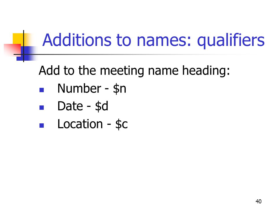 40 Additions to names: qualifiers Add to the meeting name heading: Number - $n Date - $d Location - $c