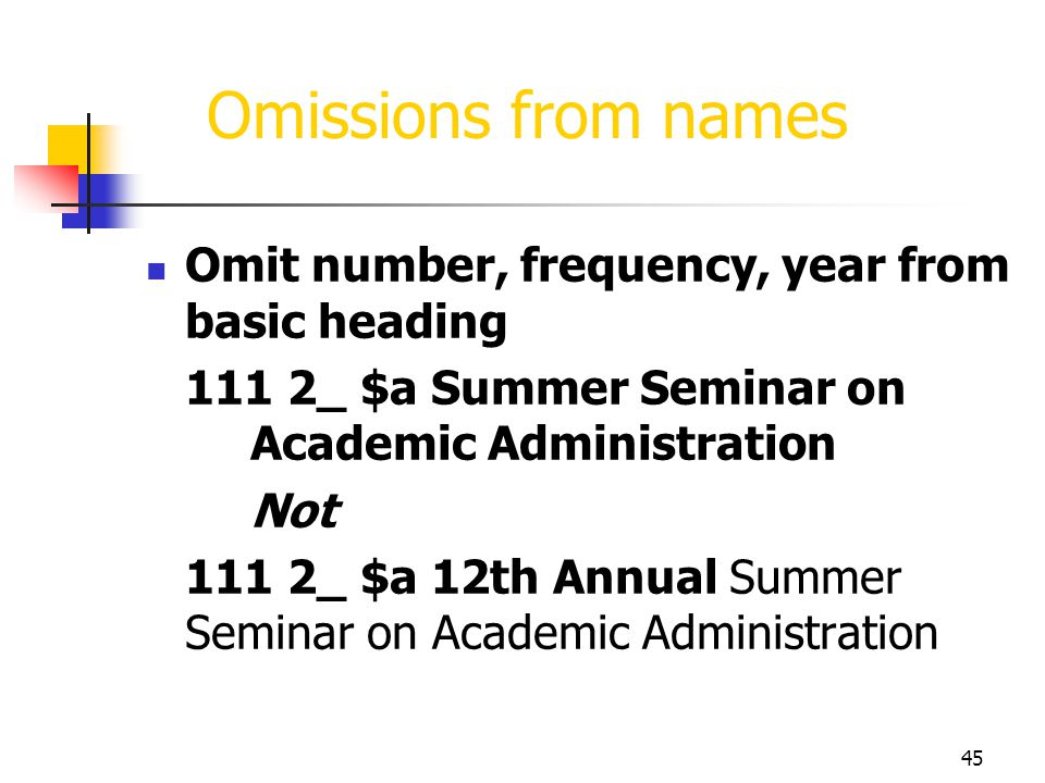 45 Omissions from names Omit number, frequency, year from basic heading 111 2_ $a Summer Seminar on Academic Administration Not 111 2_ $a 12th Annual