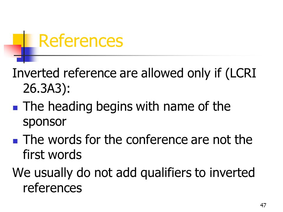 47 References Inverted reference are allowed only if (LCRI 26.3A3): The heading begins with name of the sponsor The words for the conference are not t