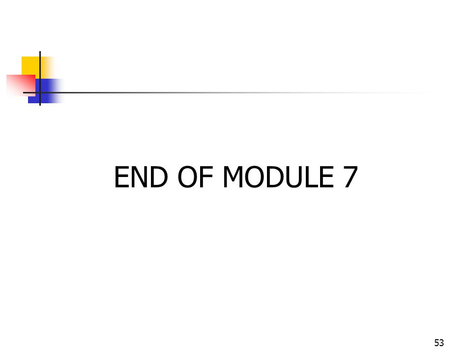 53 END OF MODULE 7