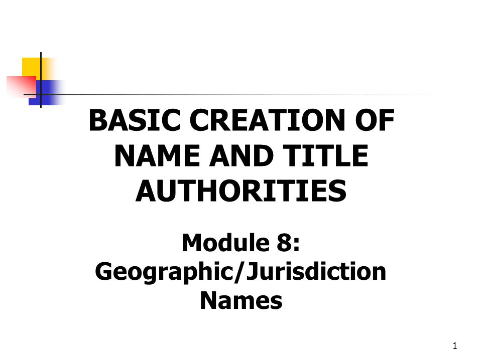 1 BASIC CREATION OF NAME AND TITLE AUTHORITIES Module 8: Geographic/Jurisdiction Names