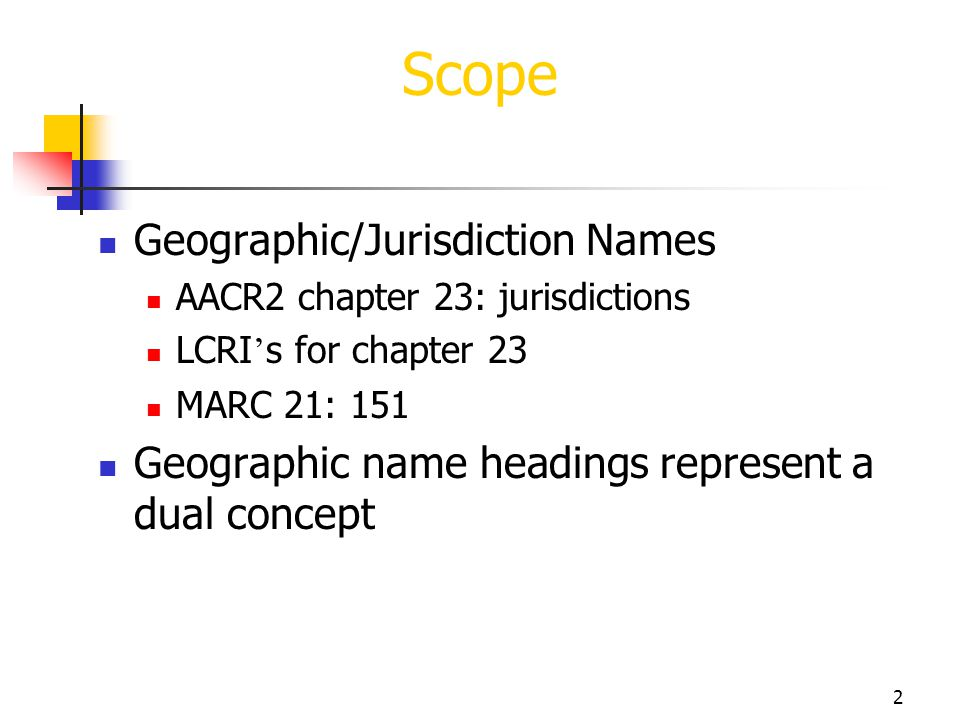 2 Scope Geographic/Jurisdiction Names AACR2 chapter 23: jurisdictions LCRI s for chapter 23 MARC 21: 151 Geographic name headings represent a dual con