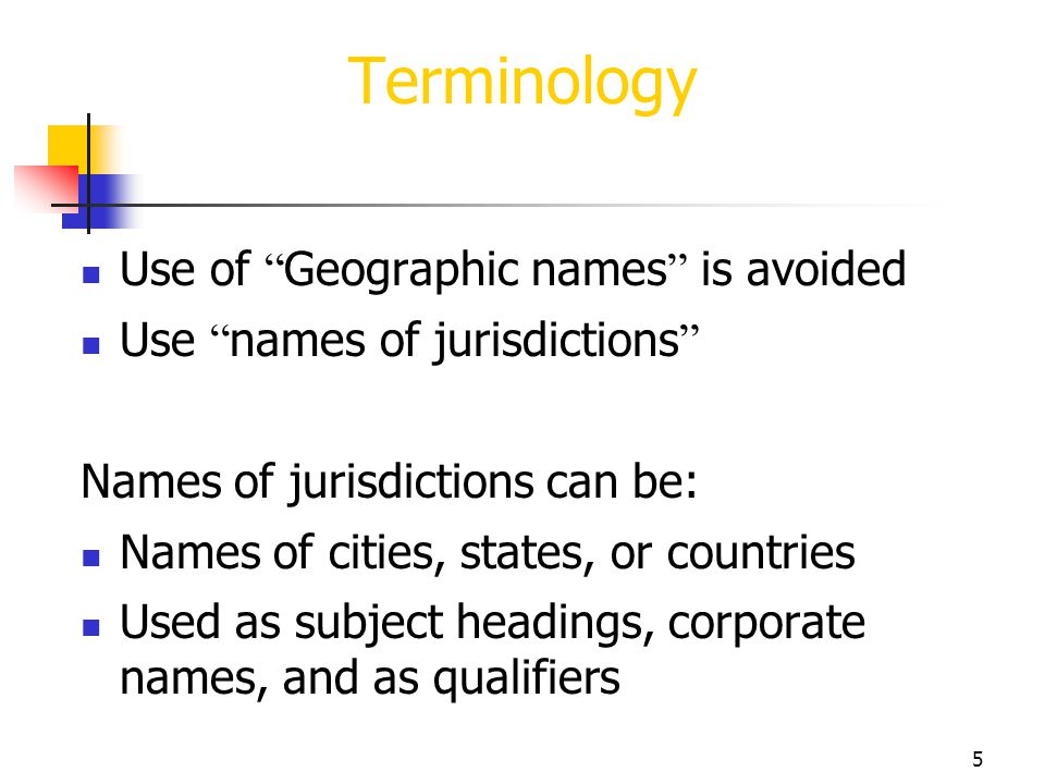 5 Terminology Use of Geographic names is avoided Use names of jurisdictions Names of jurisdictions can be: Names of cities, states, or countries Used