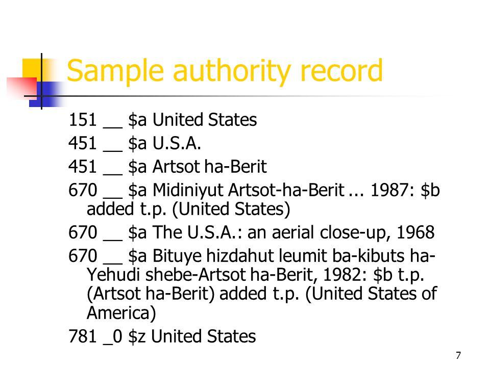 7 Sample authority record 151 __ $a United States 451 __ $a U.S.A. 451 __ $a Artsot ha-Berit 670 __ $a Midiniyut Artsot-ha-Berit... 1987: $b added t.p