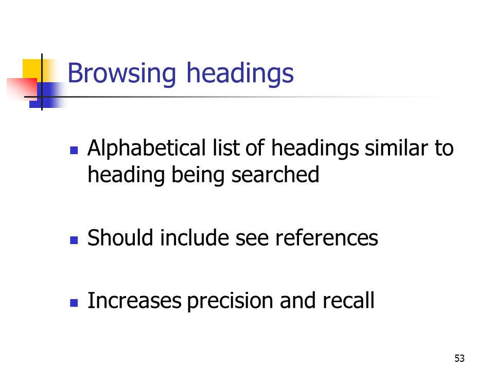 53 Browsing headings Alphabetical list of headings similar to heading being searched Should include see references Increases precision and recall