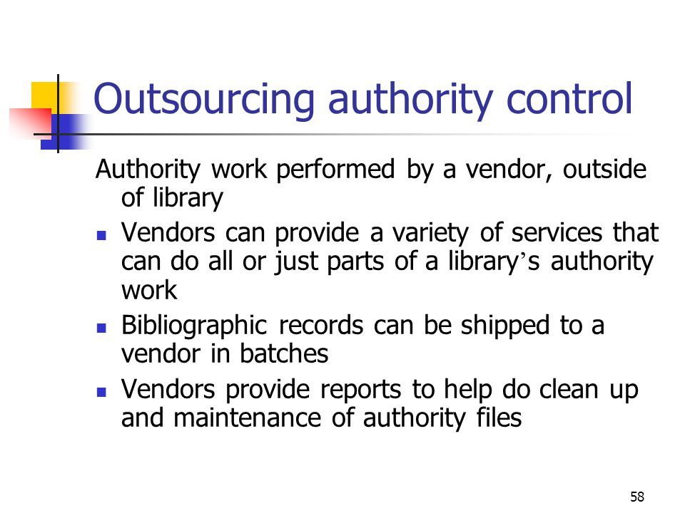 58 Outsourcing authority control Authority work performed by a vendor, outside of library Vendors can provide a variety of services that can do all or