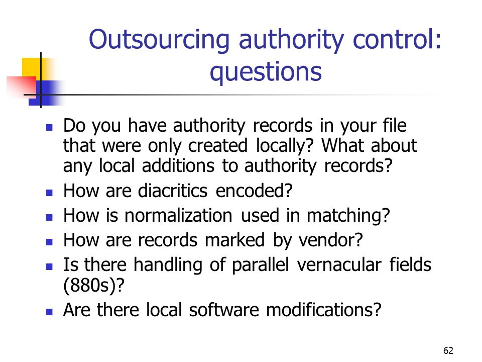 62 Outsourcing authority control: questions Do you have authority records in your file that were only created locally? What about any local additions