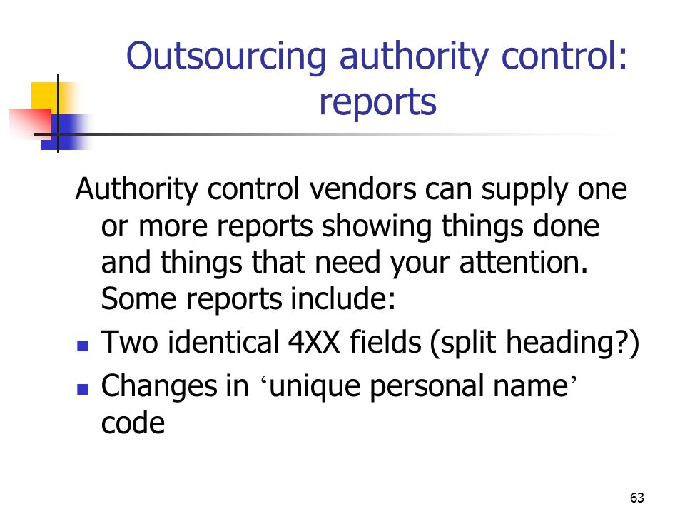 63 Outsourcing authority control: reports Authority control vendors can supply one or more reports showing things done and things that need your atten