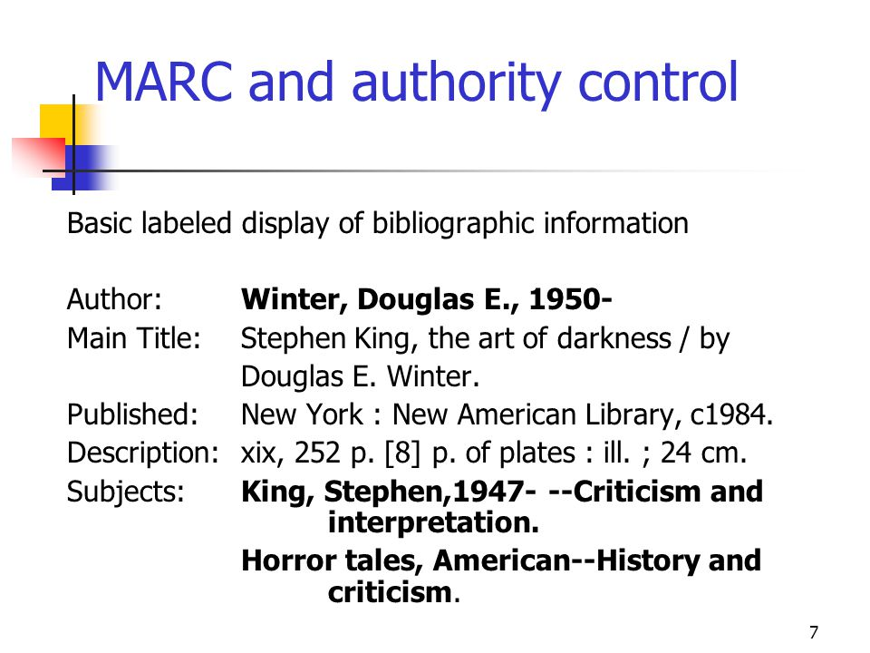 7 MARC and authority control Basic labeled display of bibliographic information Author:Winter, Douglas E., 1950- Main Title:Stephen King, the art of d