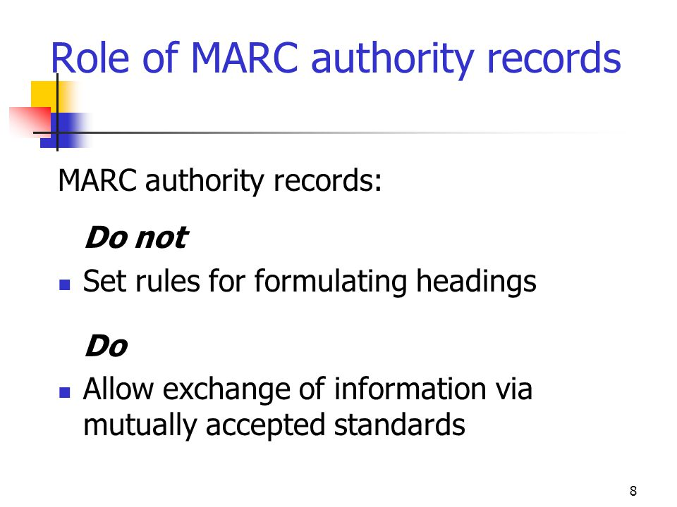 8 Role of MARC authority records MARC authority records: Do not Set rules for formulating headings Do Allow exchange of information via mutually accep