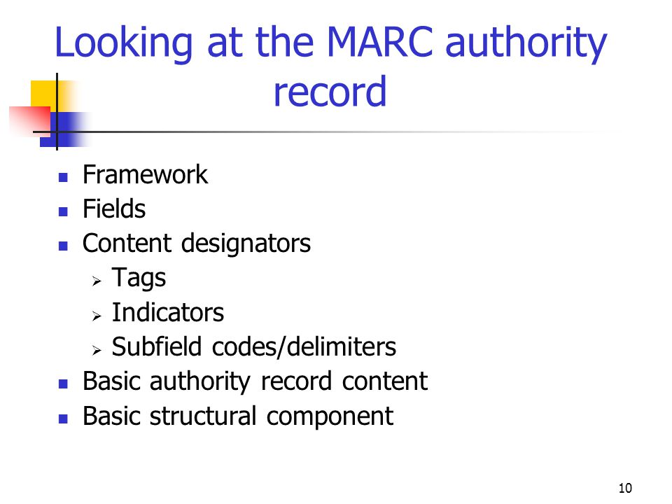10 Looking at the MARC authority record Framework Fields Content designators Tags Indicators Subfield codes/delimiters Basic authority record content