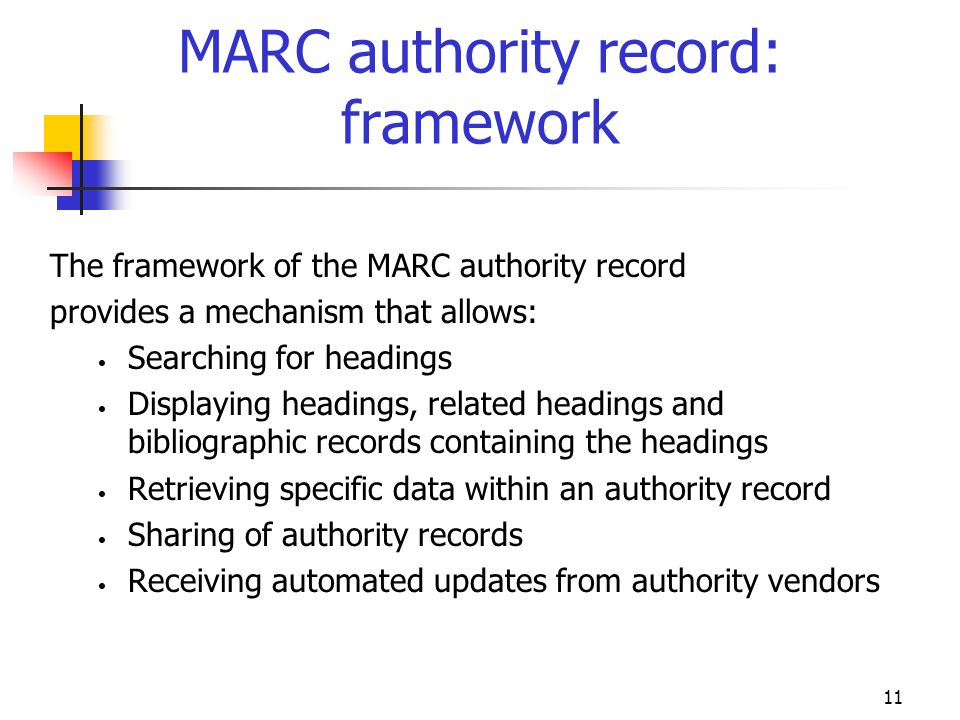 11 MARC authority record: framework The framework of the MARC authority record provides a mechanism that allows: Searching for headings Displaying hea