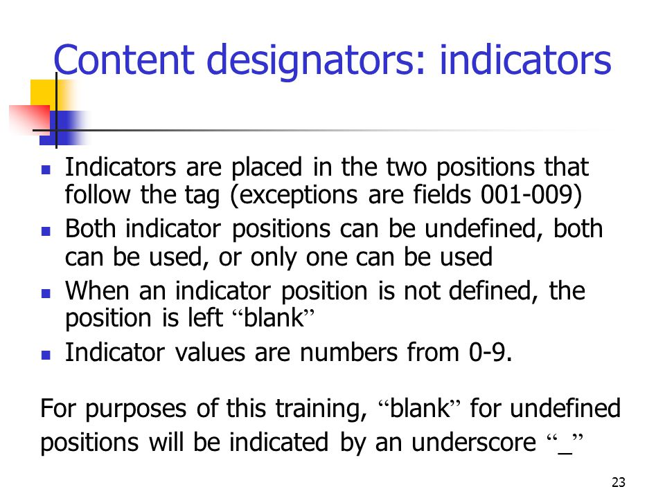 23 Indicators are placed in the two positions that follow the tag (exceptions are fields 001-009) Both indicator positions can be undefined, both can